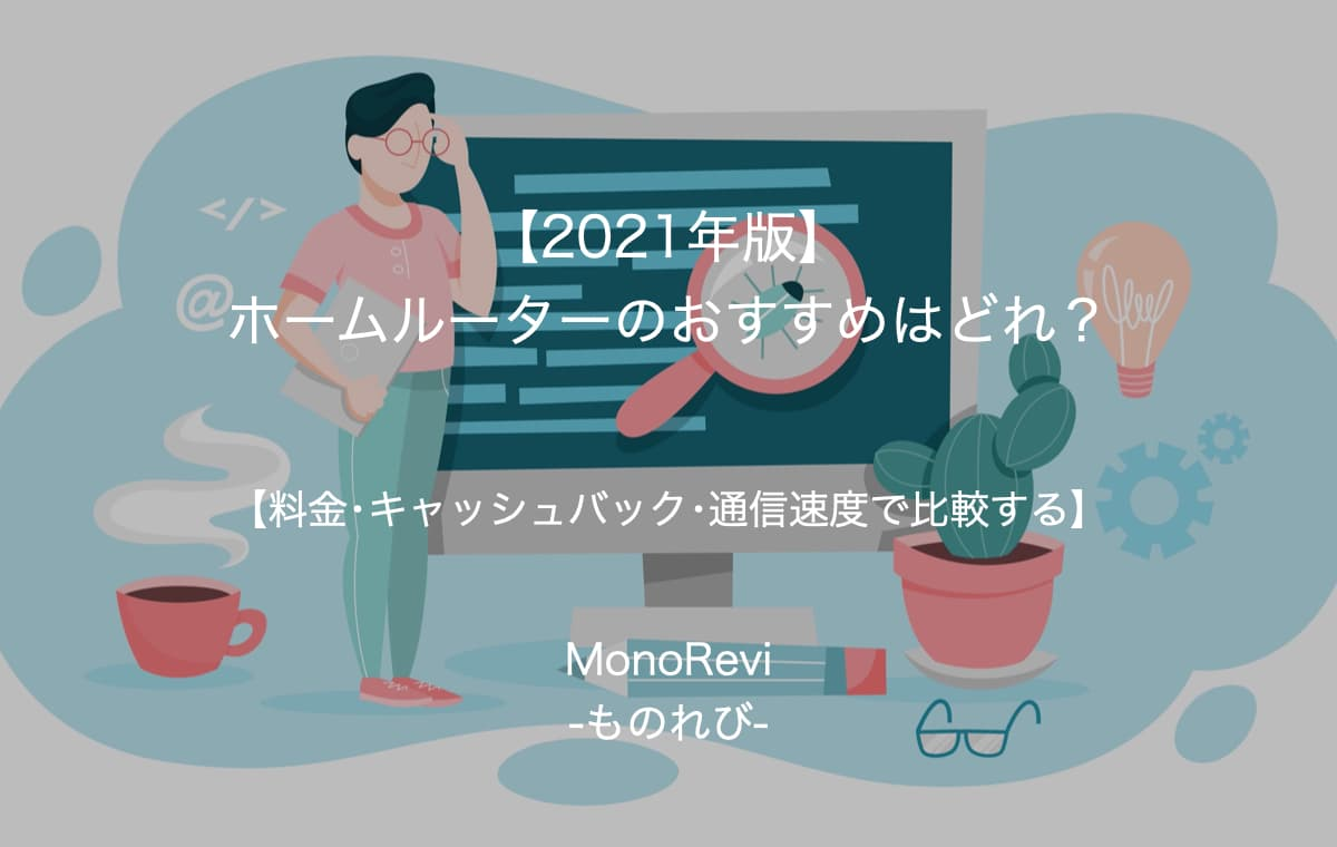 【2021年版】ホームルーターのおすすめはどれ?【料金・キャッシュバック・通信速度で比較する】